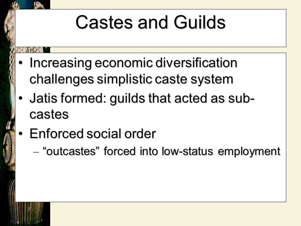 Castes and Guilds Increasing economic diversification challenges simplistic caste system. Jatis formed: guilds that acted as sub-castes.