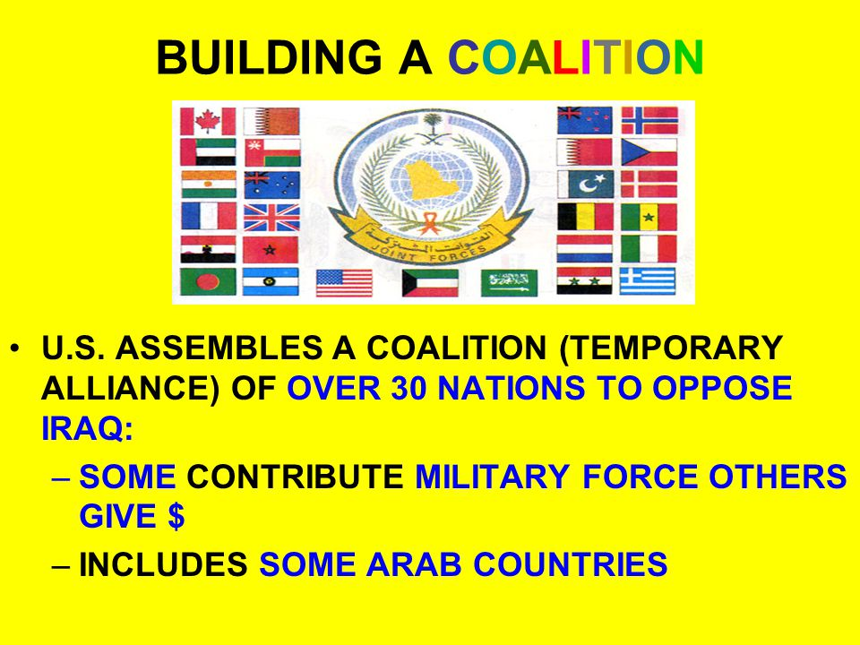 BUILDING A COALITION U.S. ASSEMBLES A COALITION (TEMPORARY ALLIANCE) OF OVER 30 NATIONS TO OPPOSE IRAQ: