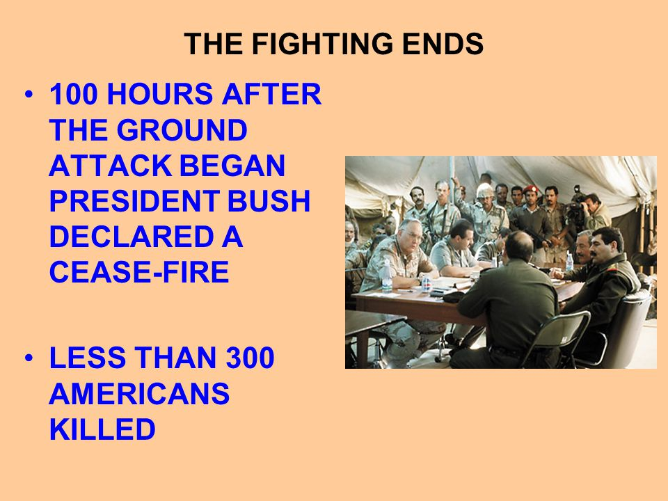 THE FIGHTING ENDS 100 HOURS AFTER THE GROUND ATTACK BEGAN PRESIDENT BUSH DECLARED A CEASE-FIRE.