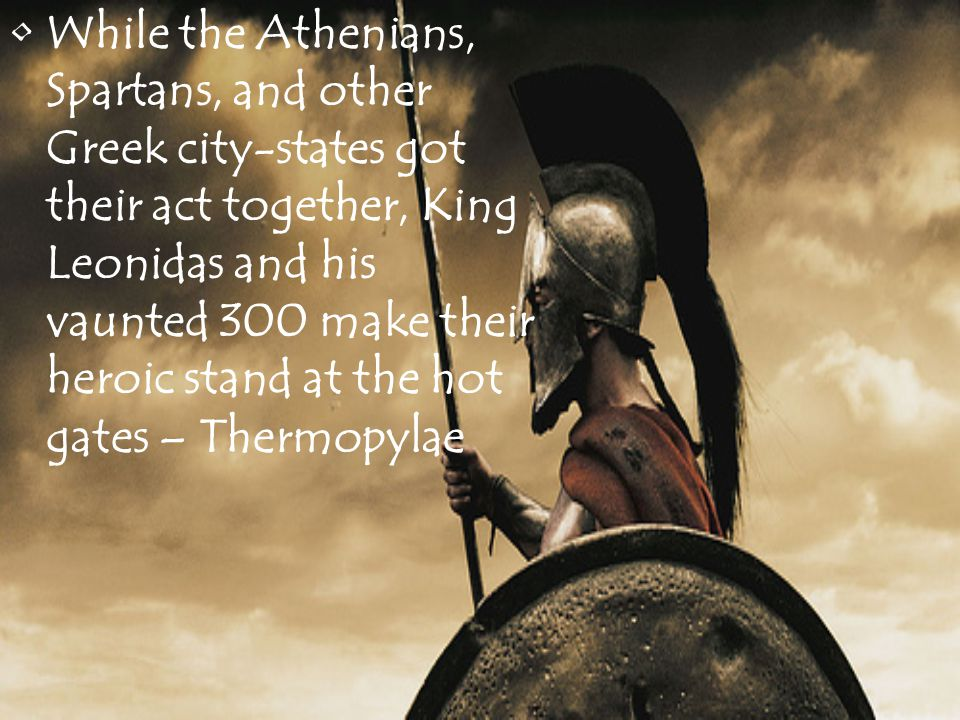 While the Athenians, Spartans, and other Greek city-states got their act together, King Leonidas and his vaunted 300 make their heroic stand at the hot gates – Thermopylae