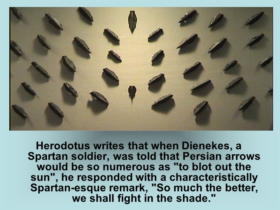Herodotus writes that when Dienekes, a Spartan soldier, was told that Persian arrows would be so numerous as to blot out the sun , he responded with a characteristically Spartan-esque remark, So much the better, we shall fight in the shade.