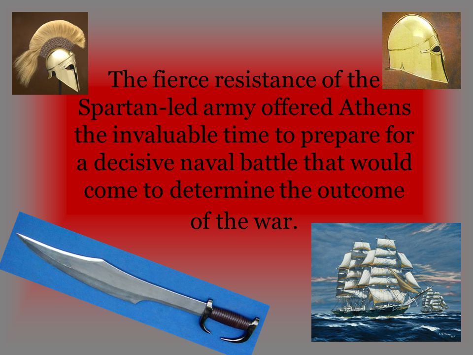 The fierce resistance of the Spartan-led army offered Athens the invaluable time to prepare for a decisive naval battle that would come to determine the outcome of the war.