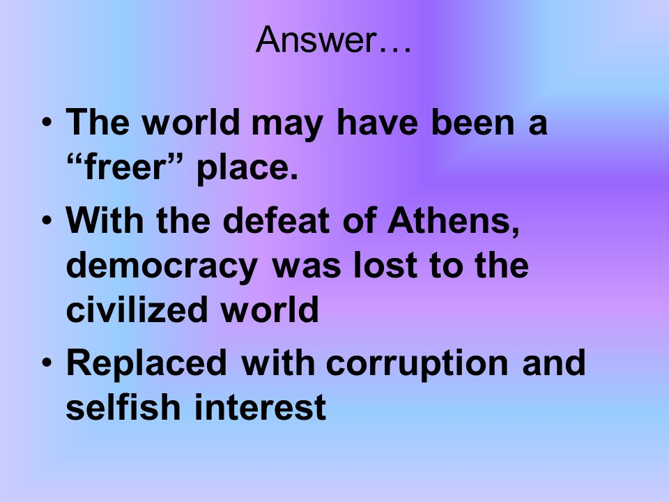 Answer… The world may have been a freer place. With the defeat of Athens, democracy was lost to the civilized world.