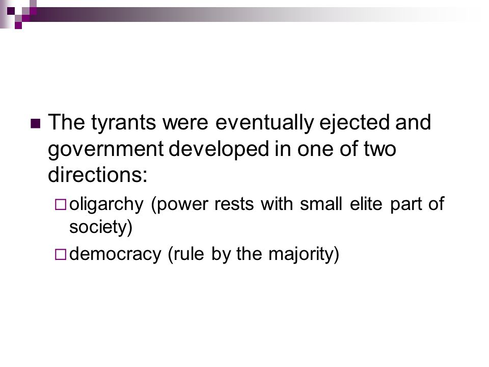 The tyrants were eventually ejected and government developed in one of two directions: