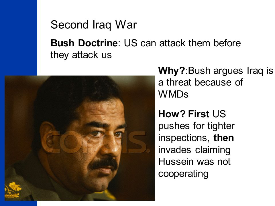 Second Iraq War Bush Doctrine: US can attack them before they attack us. Why :Bush argues Iraq is a threat because of WMDs.