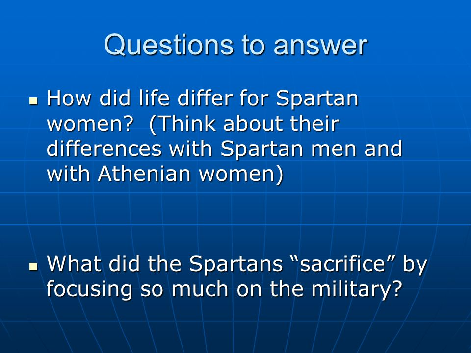 Questions to answer How did life differ for Spartan women (Think about their differences with Spartan men and with Athenian women)