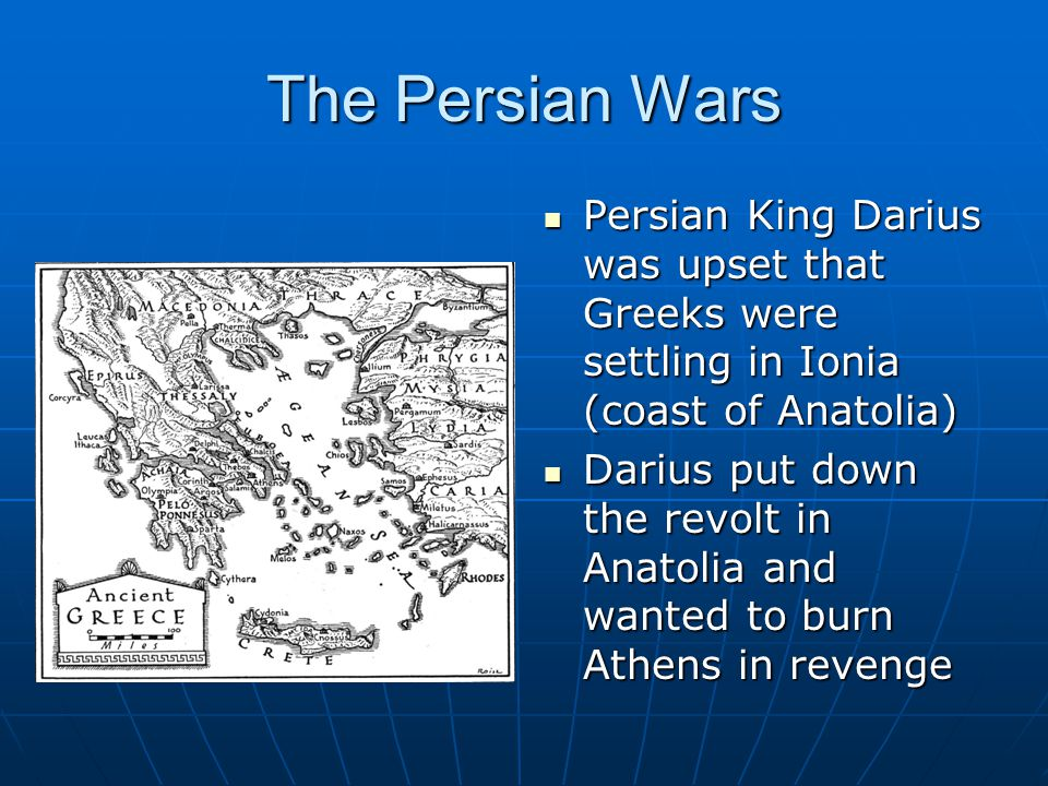The Persian Wars Persian King Darius was upset that Greeks were settling in Ionia (coast of Anatolia)