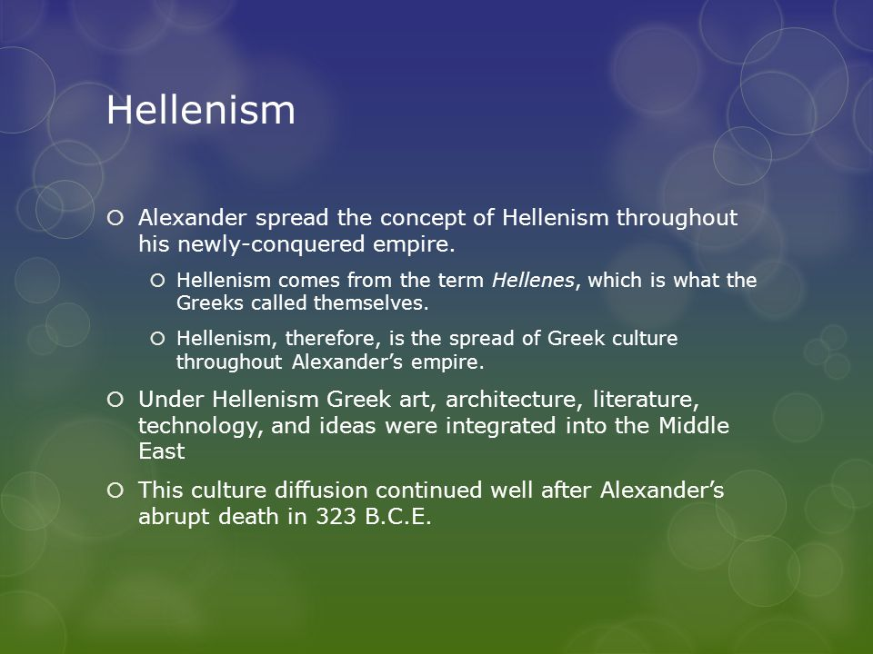 Hellenism Alexander spread the concept of Hellenism throughout his newly-conquered empire.