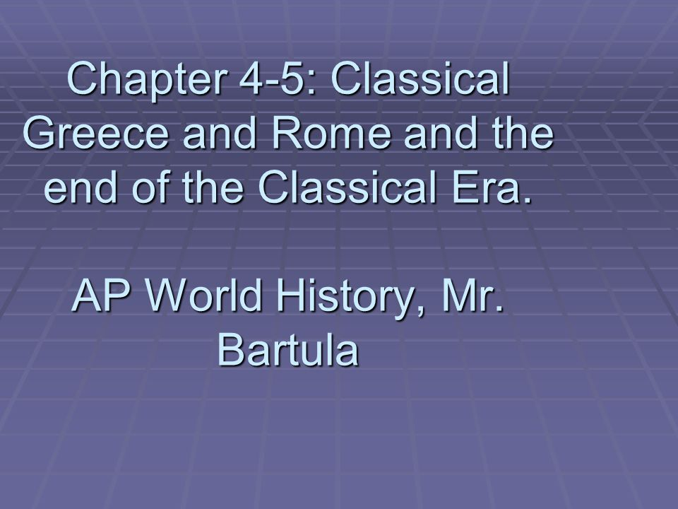 Chapter 4-5: Classical Greece and Rome and the end of the Classical Era.
