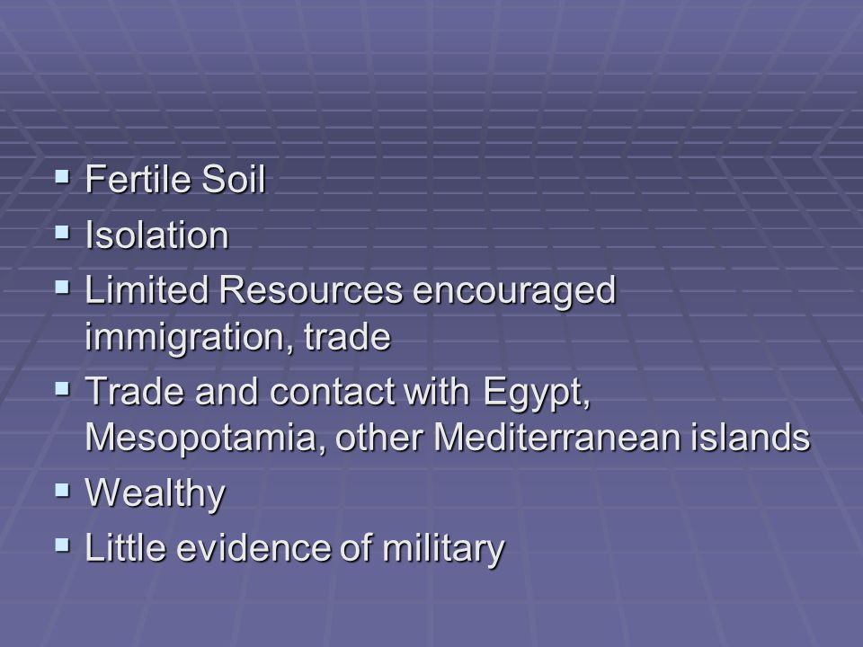 Fertile Soil Isolation. Limited Resources encouraged immigration, trade. Trade and contact with Egypt, Mesopotamia, other Mediterranean islands.