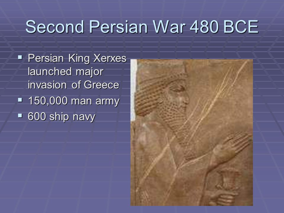 Second Persian War 480 BCE Persian King Xerxes launched major invasion of Greece. 150,000 man army.