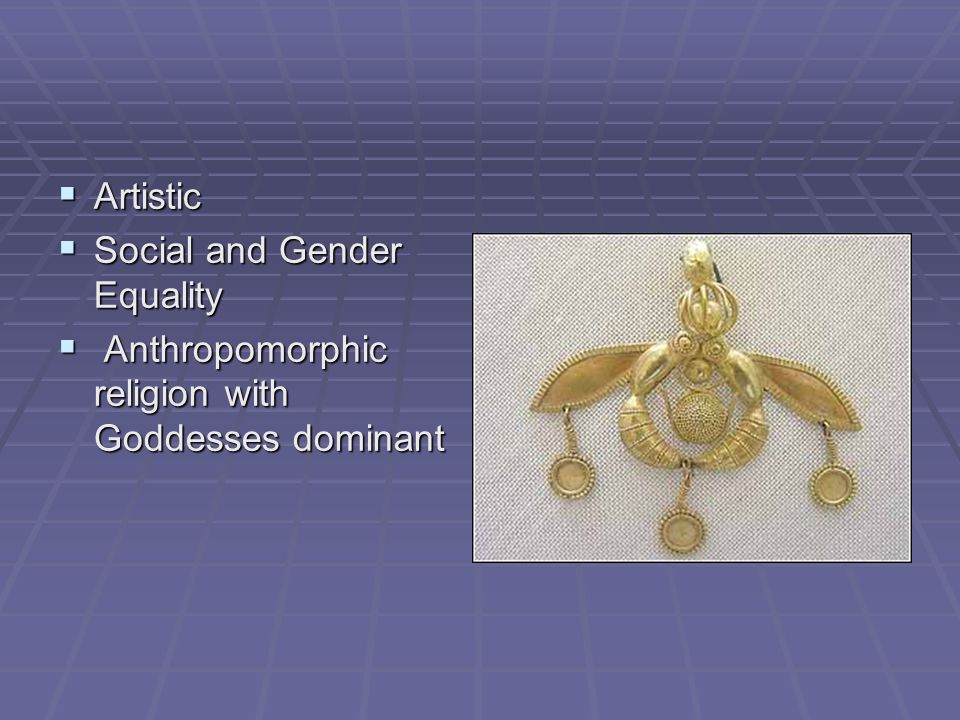 Artistic Social and Gender Equality Anthropomorphic religion with Goddesses dominant