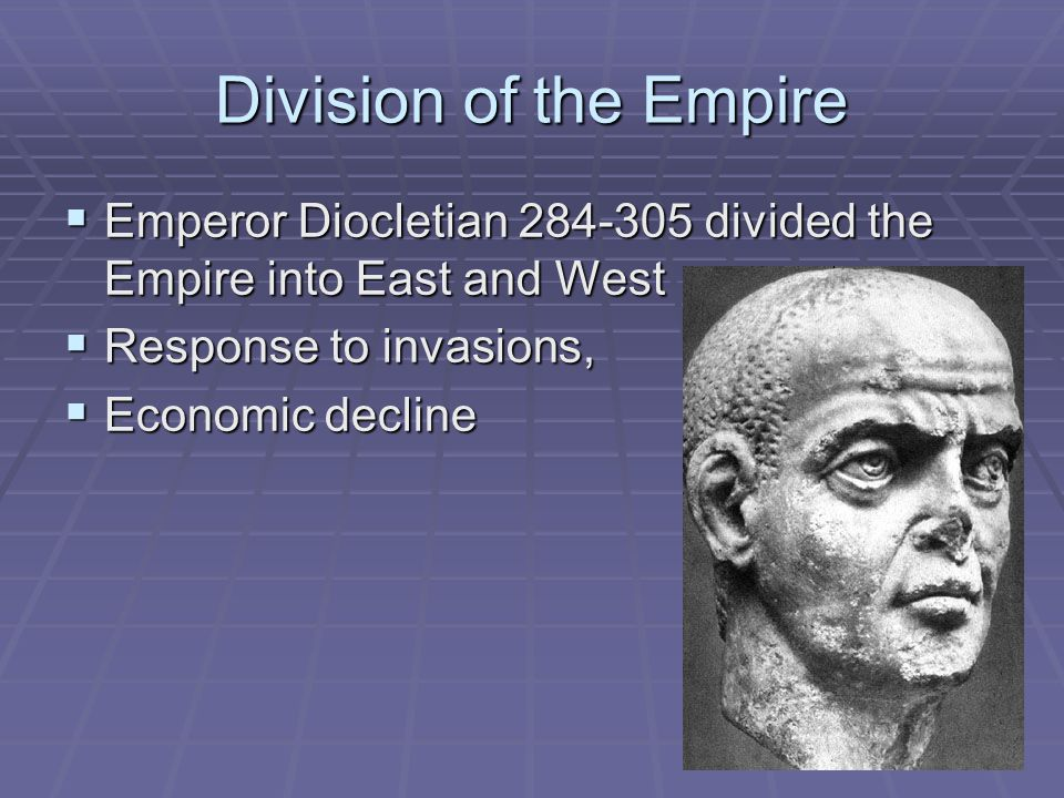 Division of the Empire Emperor Diocletian 284-305 divided the Empire into East and West. Response to invasions,
