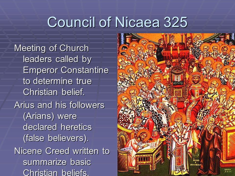 Council of Nicaea 325 Meeting of Church leaders called by Emperor Constantine to determine true Christian belief.