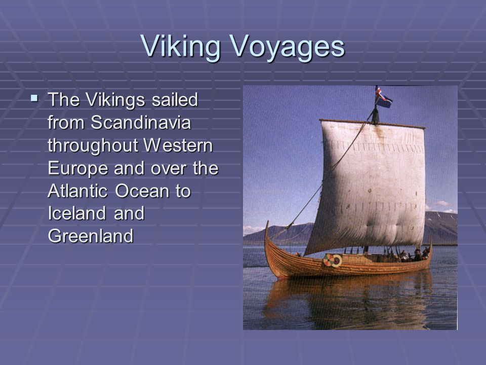 Viking Voyages The Vikings sailed from Scandinavia throughout Western Europe and over the Atlantic Ocean to Iceland and Greenland.