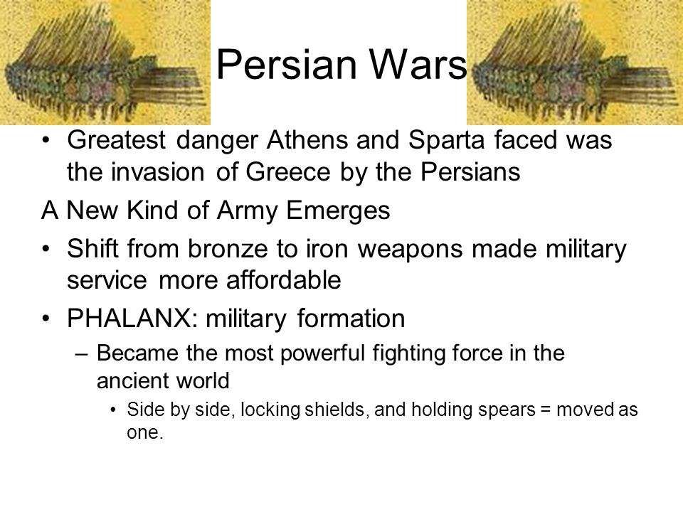 Persian Wars Greatest danger Athens and Sparta faced was the invasion of Greece by the Persians. A New Kind of Army Emerges.