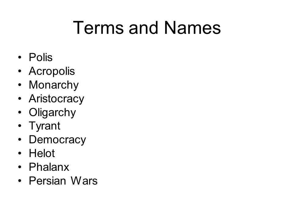 Terms and Names Polis Acropolis Monarchy Aristocracy Oligarchy Tyrant