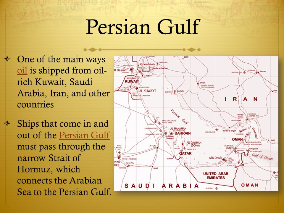 Persian Gulf One of the main ways oil is shipped from oil- rich Kuwait, Saudi Arabia, Iran, and other countries.