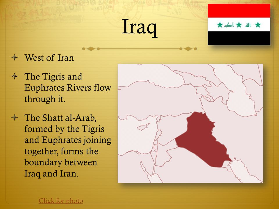Iraq West of Iran The Tigris and Euphrates Rivers flow through it.