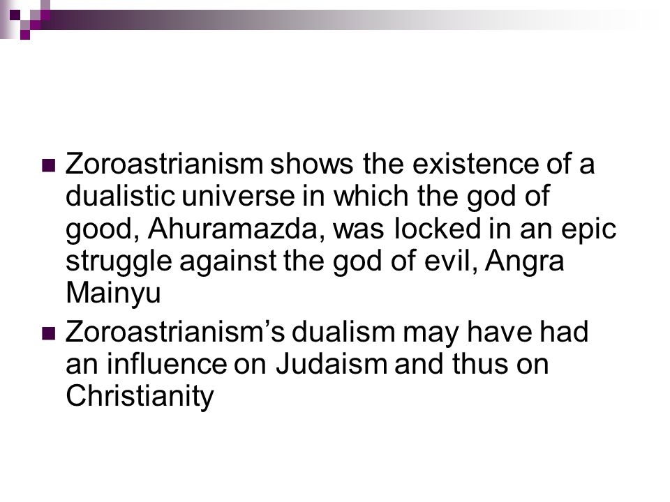 Zoroastrianism shows the existence of a dualistic universe in which the god of good, Ahuramazda, was locked in an epic struggle against the god of evil, Angra Mainyu