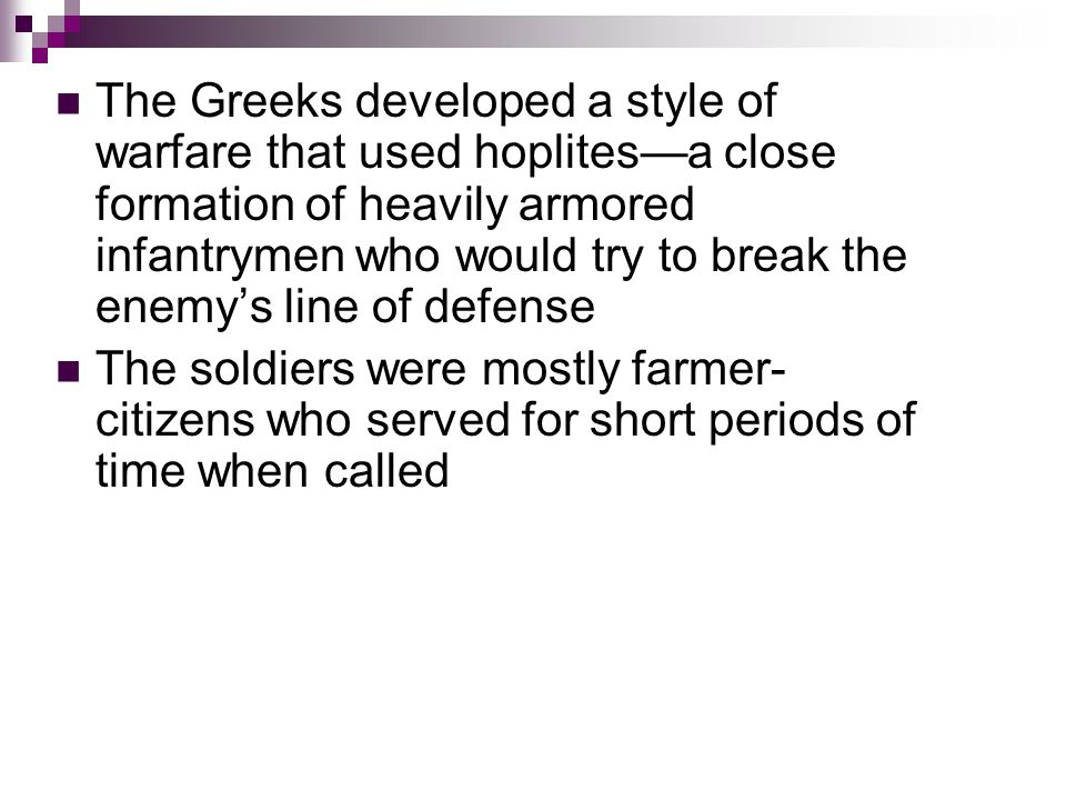 The Greeks developed a style of warfare that used hoplites—a close formation of heavily armored infantrymen who would try to break the enemy's line of defense