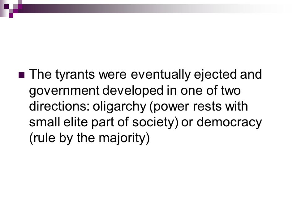 The tyrants were eventually ejected and government developed in one of two directions: oligarchy (power rests with small elite part of society) or democracy (rule by the majority)