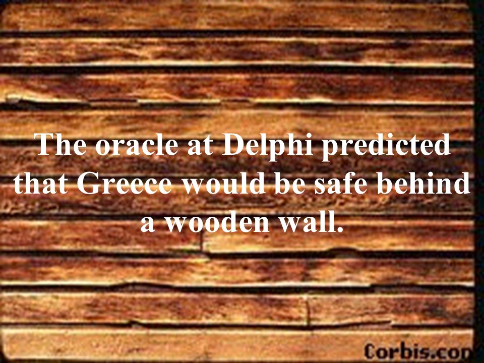The oracle at Delphi predicted that Greece would be safe behind a wooden wall.