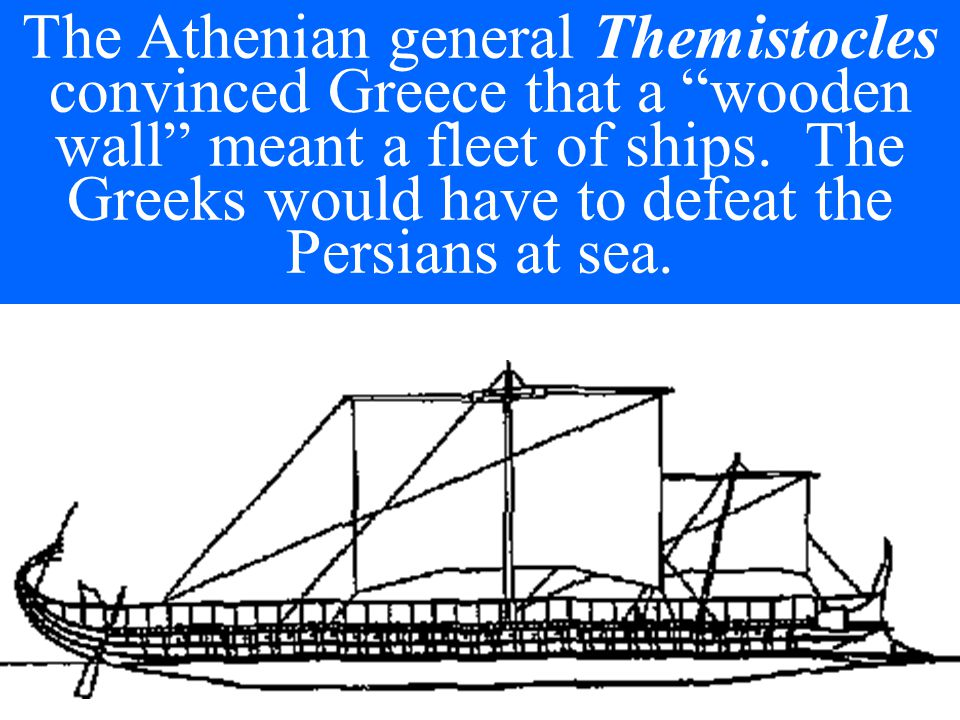 The Athenian general Themistocles convinced Greece that a wooden wall meant a fleet of ships.