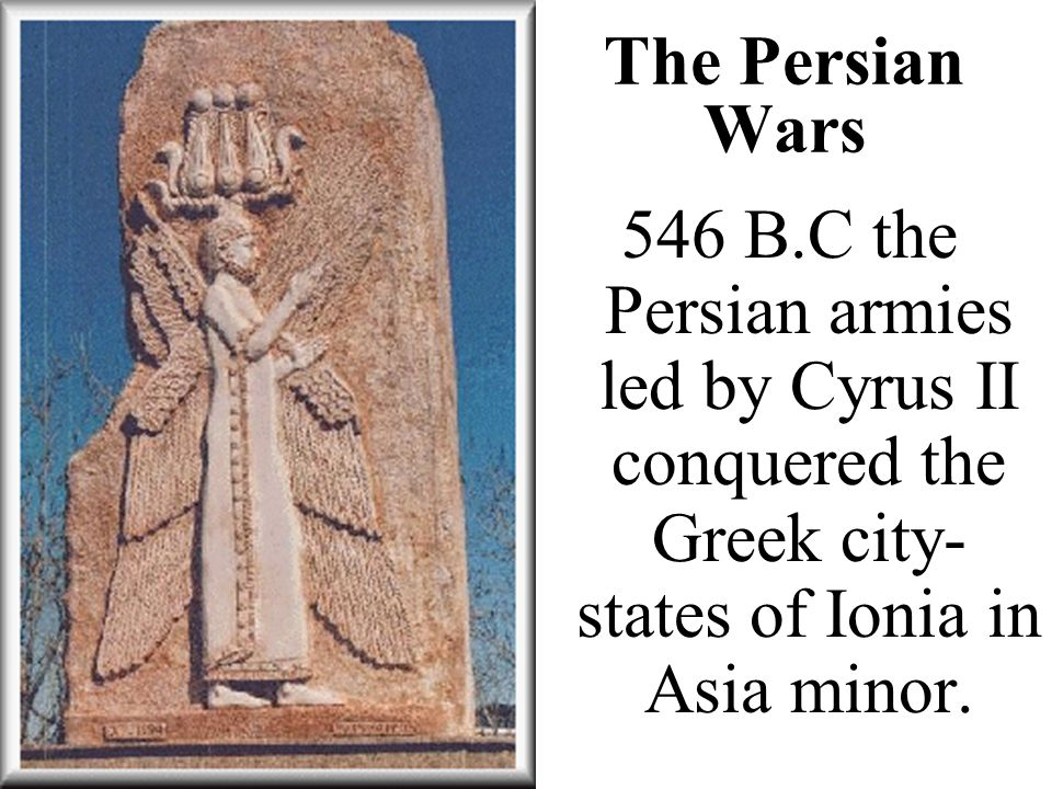 The Persian Wars 546 B.C the Persian armies led by Cyrus II conquered the Greek city-states of Ionia in Asia minor.