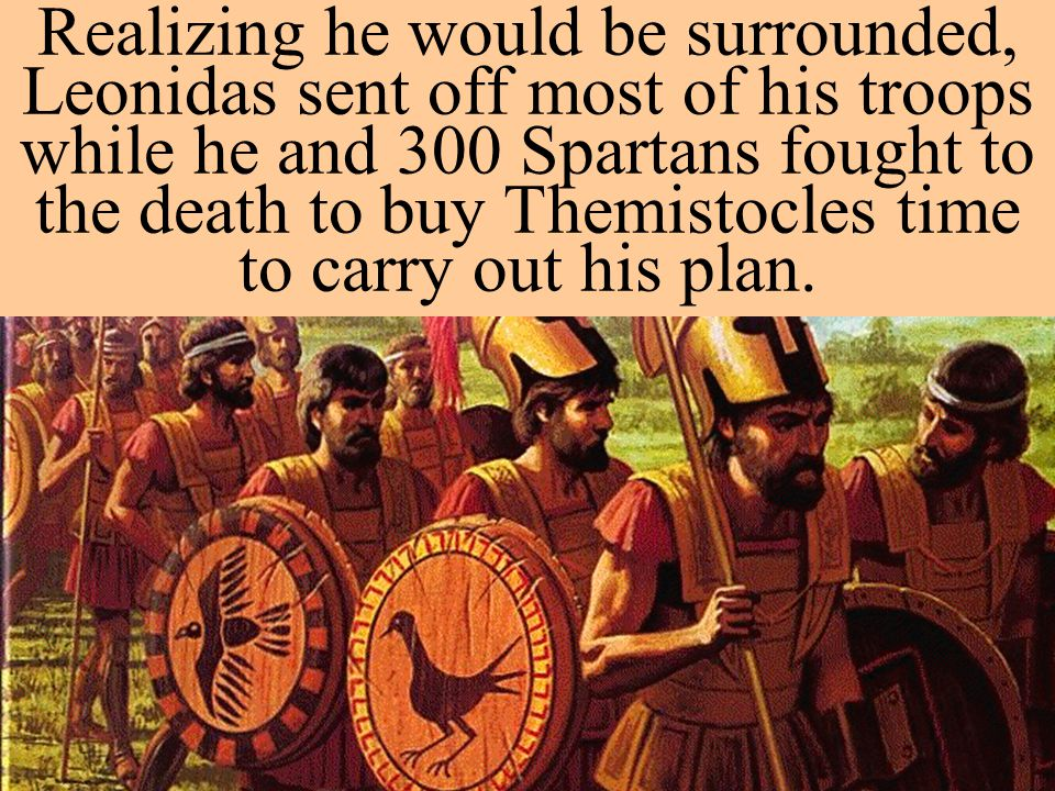 Realizing he would be surrounded, Leonidas sent off most of his troops while he and 300 Spartans fought to the death to buy Themistocles time to carry out his plan.