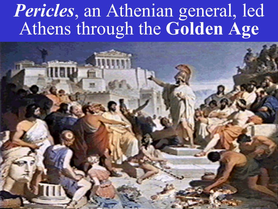 Pericles, an Athenian general, led Athens through the Golden Age