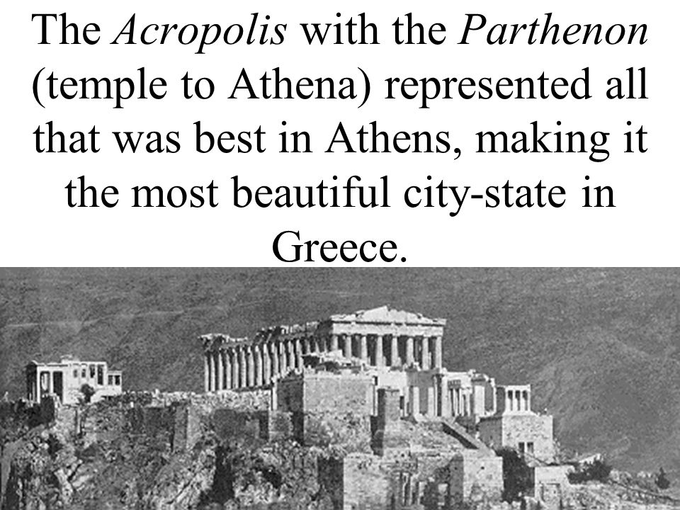 The Acropolis with the Parthenon (temple to Athena) represented all that was best in Athens, making it the most beautiful city-state in Greece.