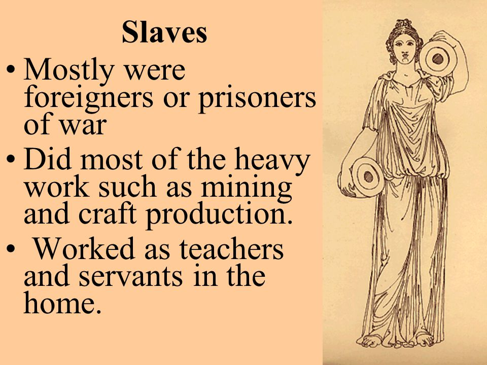 Slaves Mostly were foreigners or prisoners of war. Did most of the heavy work such as mining and craft production.