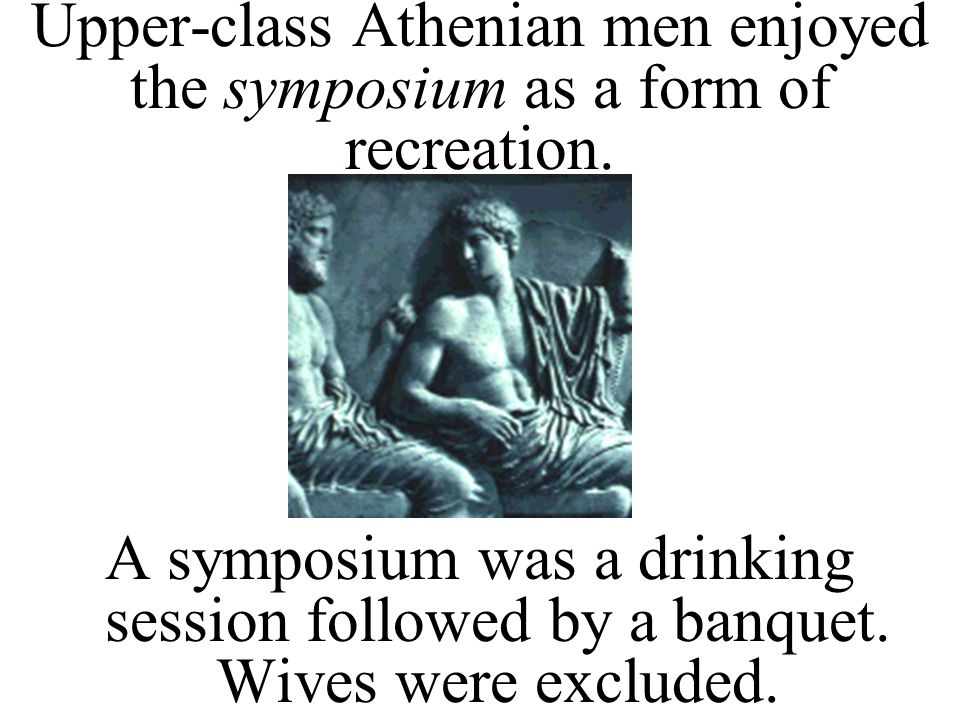 Upper-class Athenian men enjoyed the symposium as a form of recreation.