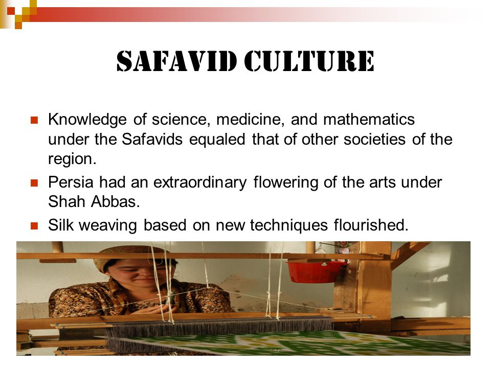 Safavid Culture Knowledge of science, medicine, and mathematics under the Safavids equaled that of other societies of the region.