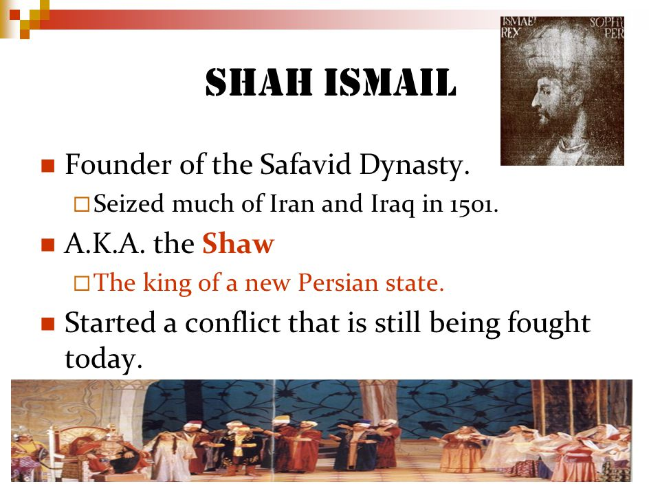 Shah Ismail Founder of the Safavid Dynasty. A.K.A. the Shaw