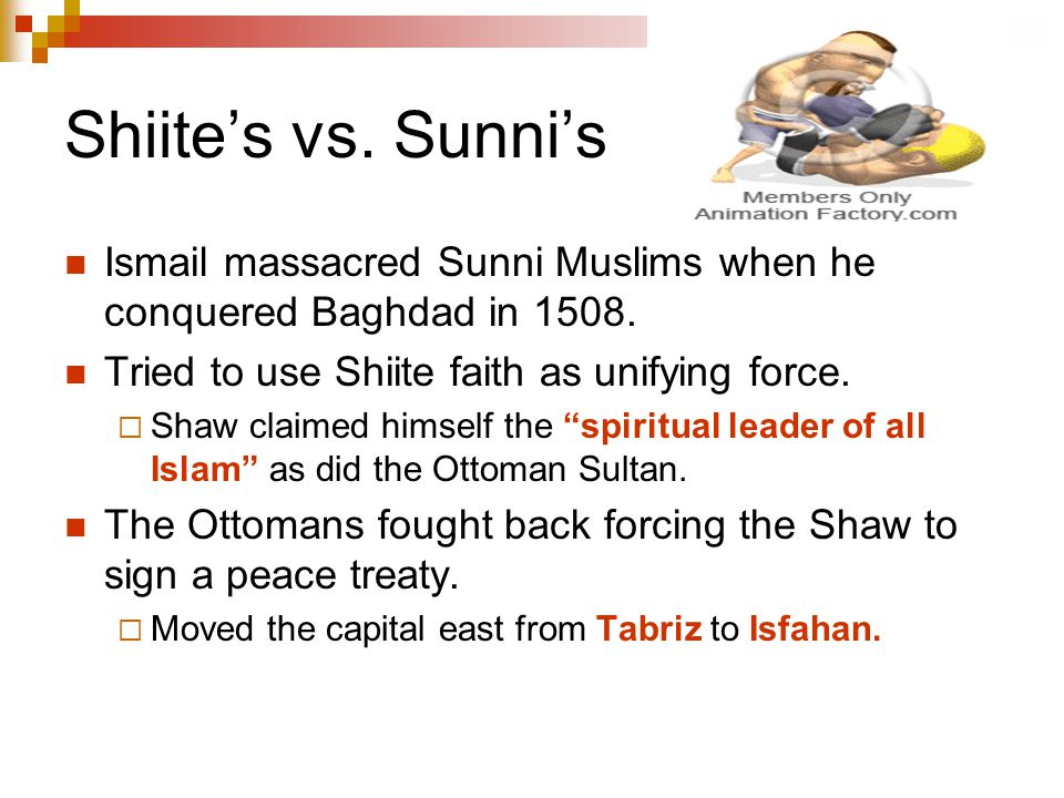 Shiite's vs. Sunni's Ismail massacred Sunni Muslims when he conquered Baghdad in 1508. Tried to use Shiite faith as unifying force.