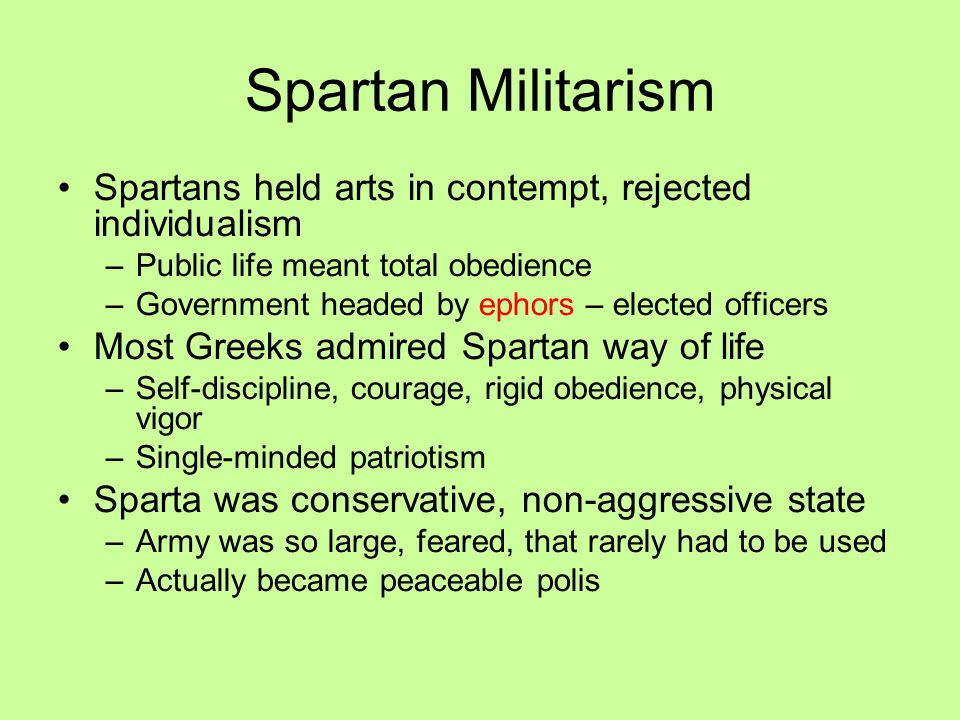 Spartan Militarism Spartans held arts in contempt, rejected individualism. Public life meant total obedience.