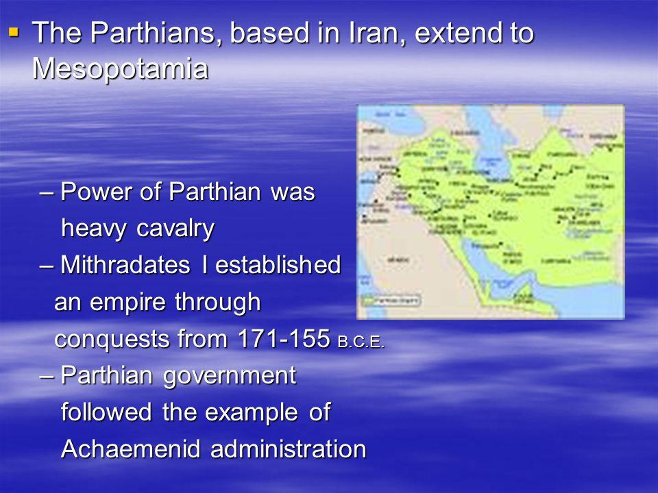 The Parthians, based in Iran, extend to Mesopotamia