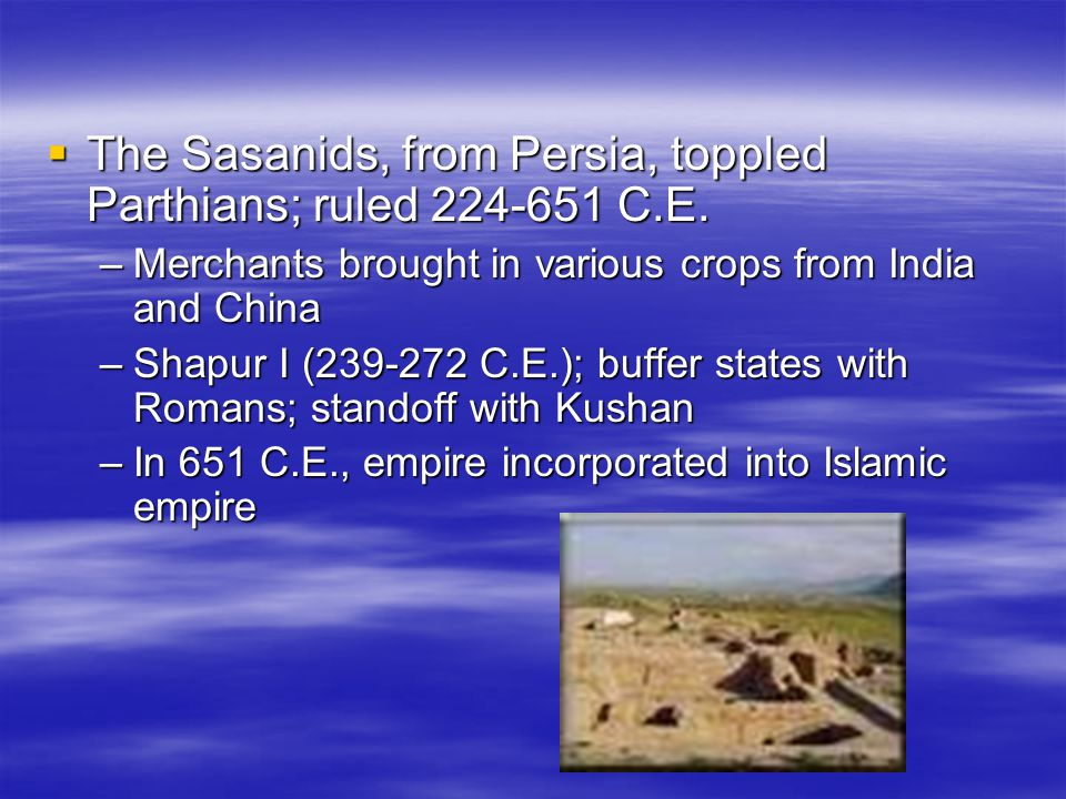 The Sasanids, from Persia, toppled Parthians; ruled 224-651 C.E.