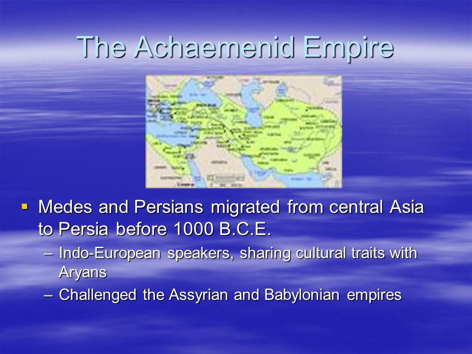 The Achaemenid Empire Medes and Persians migrated from central Asia to Persia before 1000 B.C.E.