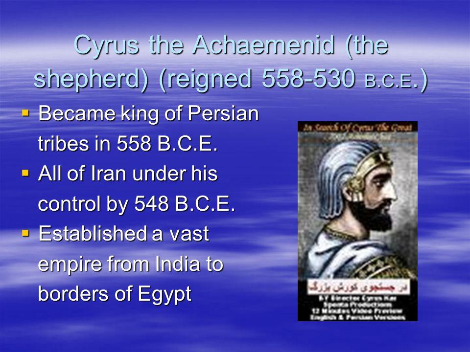 Cyrus the Achaemenid (the shepherd) (reigned 558-530 B.C.E.)