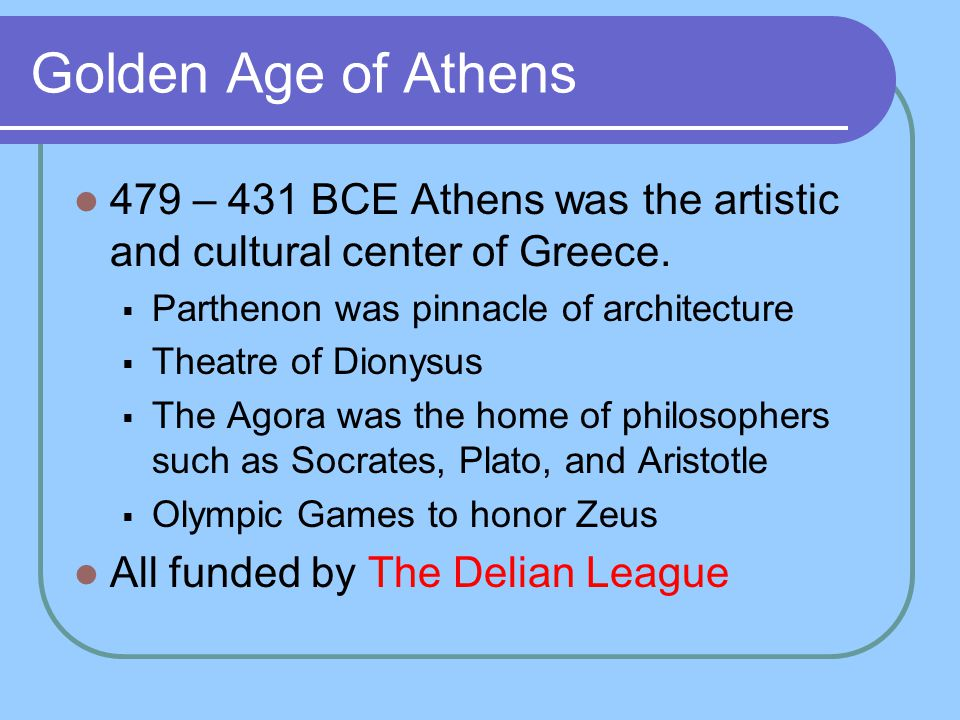 Golden Age of Athens 479 – 431 BCE Athens was the artistic and cultural center of Greece. Parthenon was pinnacle of architecture.