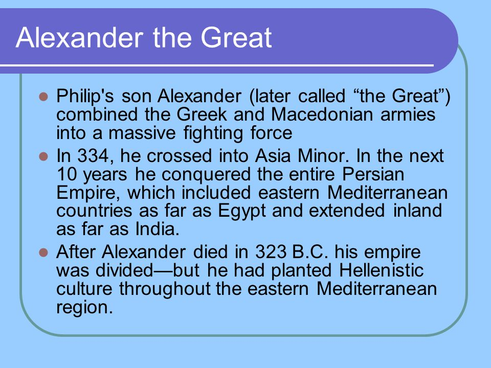 Alexander the Great Philip s son Alexander (later called the Great ) combined the Greek and Macedonian armies into a massive fighting force.