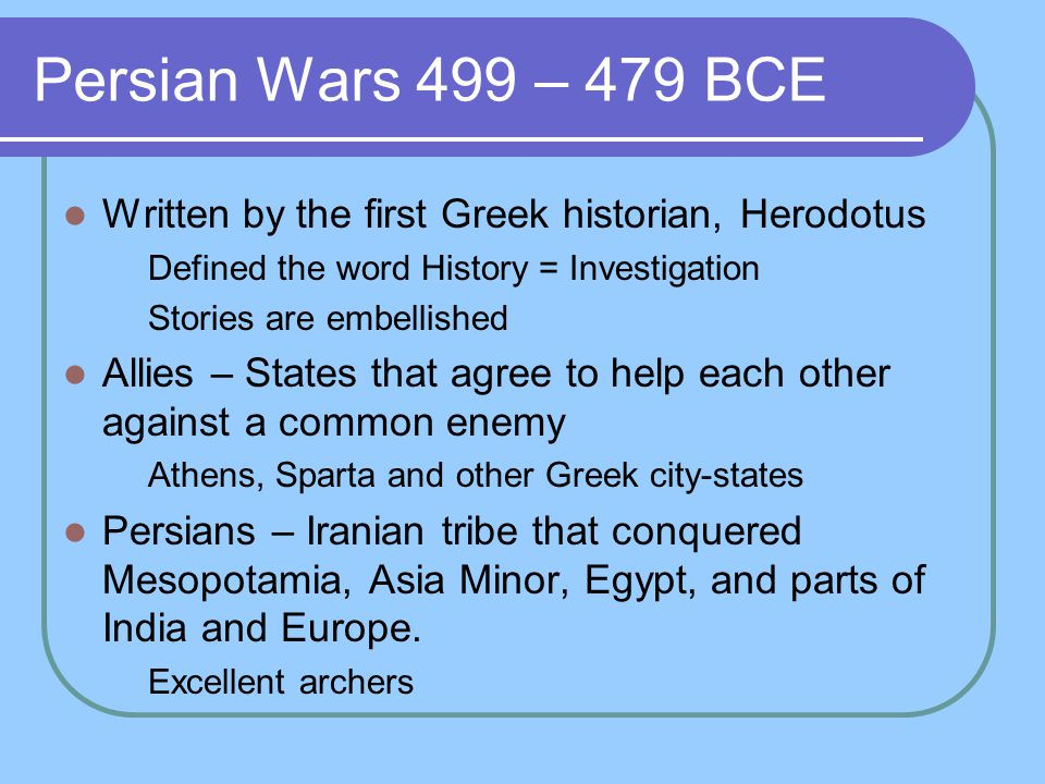 Persian Wars 499 – 479 BCE Written by the first Greek historian, Herodotus. Defined the word History = Investigation.