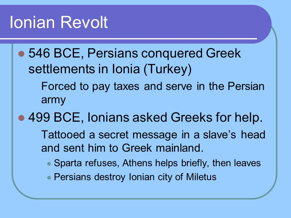 Ionian Revolt 546 BCE, Persians conquered Greek settlements in Ionia (Turkey) Forced to pay taxes and serve in the Persian army.