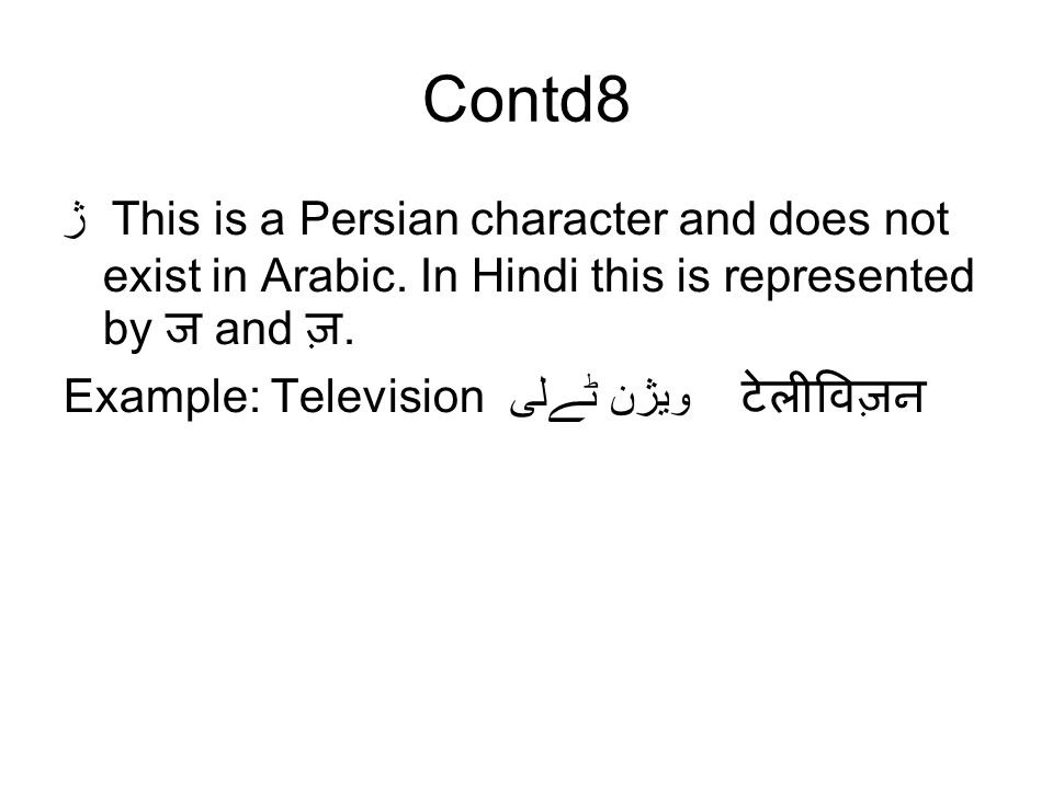 Contd8 ژ This is a Persian character and does not exist in Arabic. In Hindi this is represented by ज and ज़.