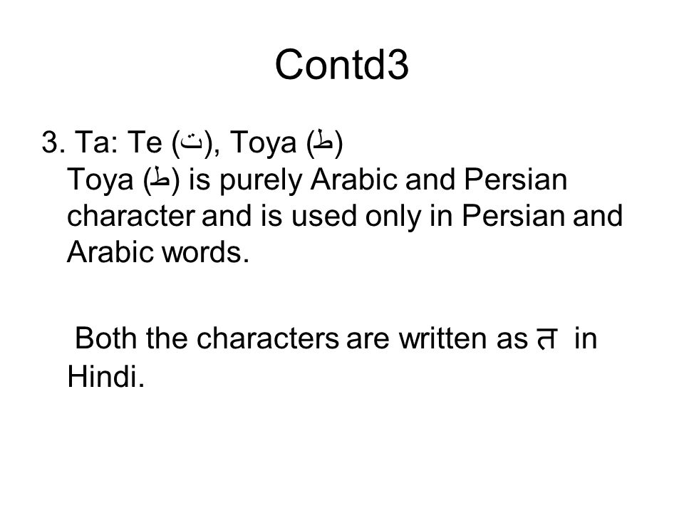 Contd3 3. Ta: Te (ت), Toya (ط) Toya (ط) is purely Arabic and Persian character and is used only in Persian and Arabic words.