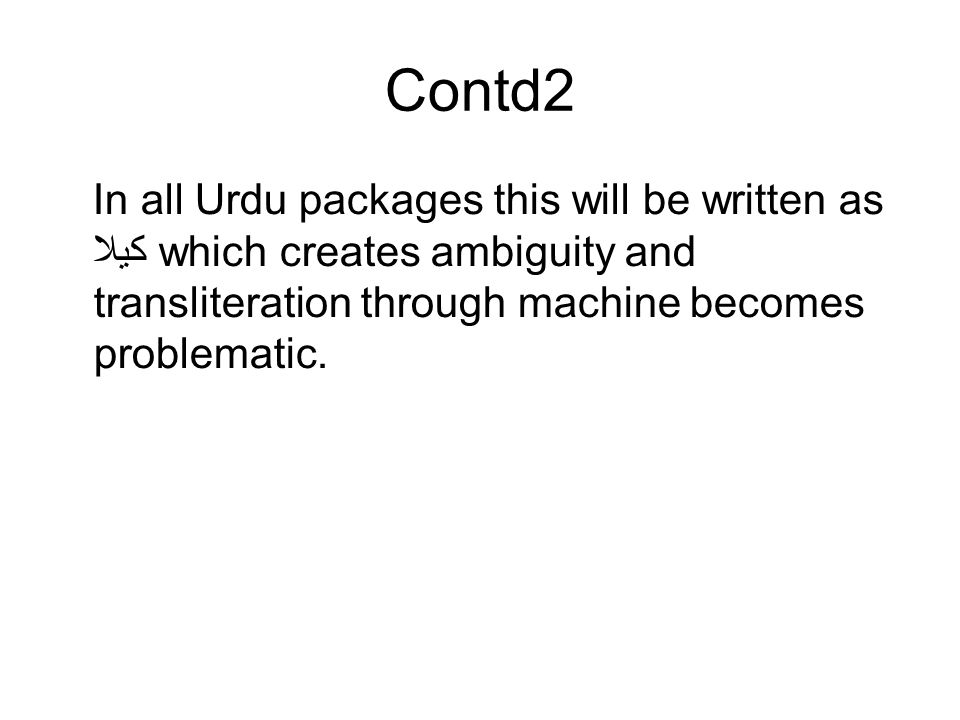 Contd2 In all Urdu packages this will be written as کیلا which creates ambiguity and transliteration through machine becomes problematic.