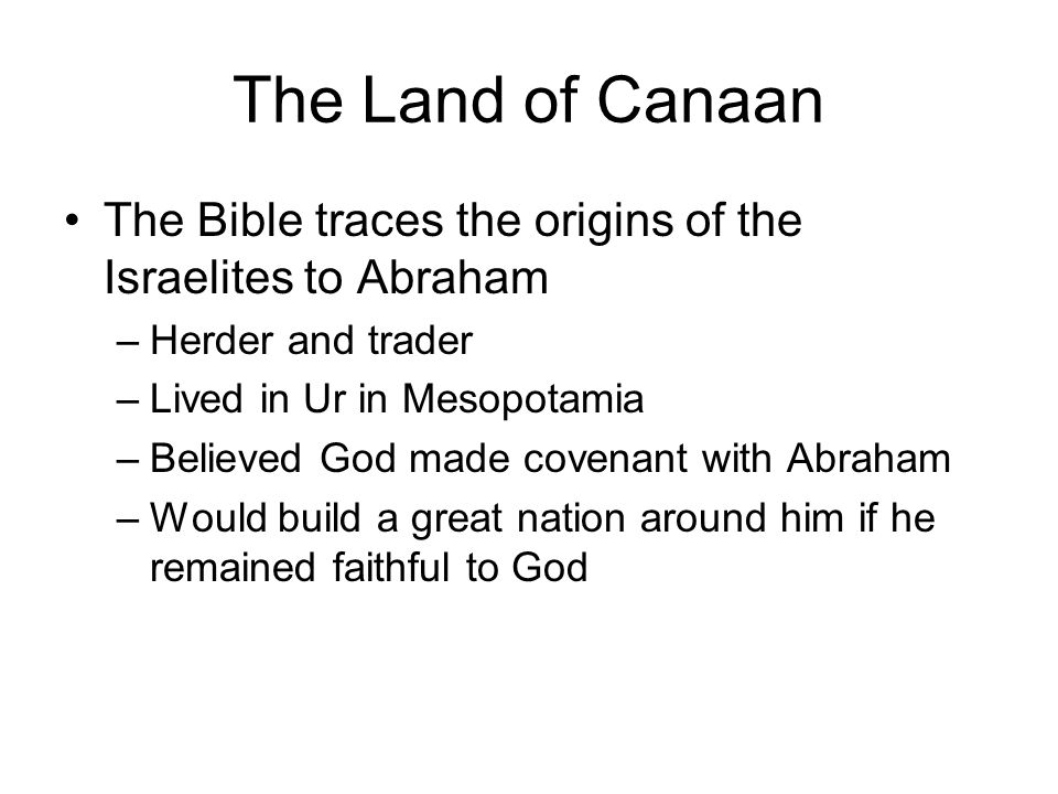 The Land of Canaan The Bible traces the origins of the Israelites to Abraham. Herder and trader. Lived in Ur in Mesopotamia.